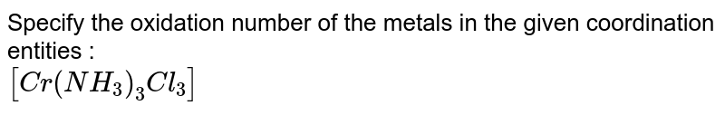 Specify the oxidation number of the metals in the given coordination entities : <br> `[Cr(NH_(3))_(3)Cl_(3)]`
