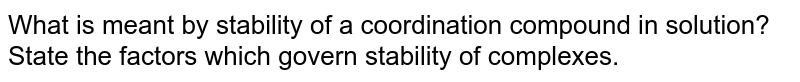 What is meant by stability of a coordination compound in solution? State the factors which govern stability of complexes.