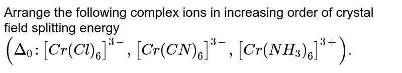 Arrange the following complex ions in increasing order of crystal field splitting energy `(Delta_(0):[Cr(Cl)_(6)]^(3-), [Cr(CN)_(6)]^(3-),[Cr(NH_(3))_(6)]^(3+))`.
