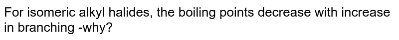 For isomeric alkyl halides, the boiling points decrease with increase in branching -why?