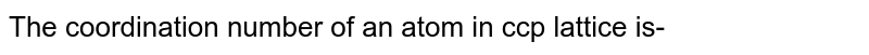 The coordination number of an atom in ccp lattice is-