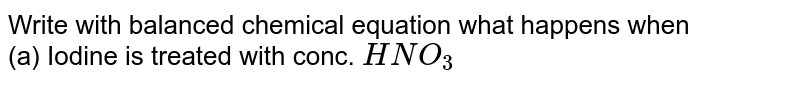 Write with balanced chemical equation what happens when <br> (a) Iodine is treated with conc. `HNO_3`