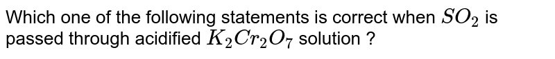 Which one of the following statements is correct when `SO_(2)` is passed through acidified `K_(2)Cr_(2)O_(7)` solution ?