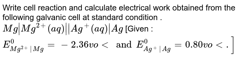 Write cell reaction and calculate electrical work obtained from the following galvanic cell at standard  condition . `Mg|Mg^(2+)(aq)||Ag^(+)(aq)|Ag` [Given : `E_(Mg^(2+)|Mg)^(0) = -2.36 volt and E_(Ag^(+)|Ag)^(0) = 0.80 volt.]`