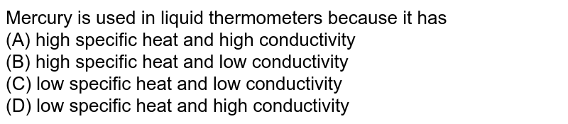 Mercury is used in liquid thermometers because it has <br> (A) high specific heat and high conductivity <br> (B) high specific heat and low conductivity <br> (C) low specific heat and low conductivity <br> (D) low specific heat and high conductivity