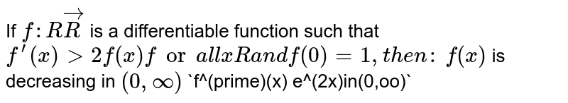 """If `f: RvecR` is a differentiable function such that `f^(prime)(x)&gt;2f(x)fora l lxRa n df(0)=1,t h e n :`  `f(x)` is decreasing in `(0,oo)`   `f^(prime)(x)<e^(2x)in(0,oo)` `f(x)`="""""""" is="""""""" increasing="""""""" in="""""""" `(0,oo)`="""""""" `f(x)=""""""""> e^(2x)in(0,oo)`</e^(2x)in(0,oo)`>`"""