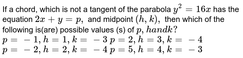 If a chord, which is not a tangent of the parabola `y^2=16 x` has the equation `2x+y=p ,` and midpoint `(h , k),` then which of the following is(are) possible values (s) of `p , ha n dk ?`  `p=-1,h=1,k=-3`    `p=2, h=3, k=-4`   `p=-2, h=2, k=-4`   `p=5, h=4, k=-3`