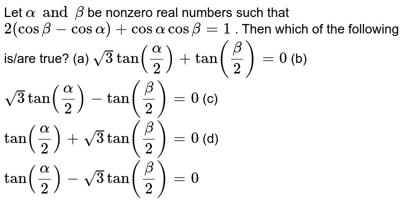Let  `alpha and beta` be nonzero real numbers such that `2(cosbeta−cosalpha)+cosalpha cosbeta =1` . Then which of the following is/are true? (a) `sqrt 3 tan(alpha/2)+tan(beta/2)=0` (b)  `sqrt3 tan(alpha/2)−tan(beta/2)=0` (c) `tan(alpha/2)+sqrt3tan(beta/2)=0` (d)  `tan(alpha/2)−sqrt 3tan(beta/2)=0`