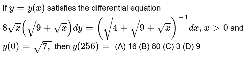 If `y=y(x)` satisfies the differential equation `8sqrt(x)(sqrt(9+sqrt(x)))dy=(sqrt(4+sqrt(9+sqrt(x))))^(-1)dx ,x >0` and `y(0)=sqrt(7,)` then `y(256)=`          (A)   16   (B)  80  (C)  3   (D)  9