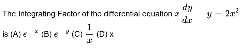 The   Integrating Factor of the differential equation `x(dy)/(dx)-y=2x^2` is (A)   `e^(-x)`   (B) `e^(-y)`  (C) `1/x`   (D)   x