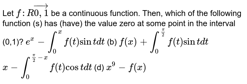 Let `f: Rvec(0,1)` be a continuous function. Then, which of the following function (s) has   (have) the value zero at some point in the interval (0,1)? `e^x-int_0^xf(t)sintdt`  (b) `f(x)+int_0^(pi/2)f(t)sintdt`(c)  `x-int_0^(pi/2-x)f(t)costdt`  (d)   `x^9-f(x)`