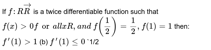 """If `f: RvecR` is a twice differentiable function such that `f""""(x)>0fora l lxR ,a n d` `f(1/2)=1/2,f(1)=1` then: `f^(prime)(1)>1`  (b) `f^(prime)(1)lt=0`  (c)`1/2 ltf^(prime)(1)lt1` (d)="""""""" `0ltf^(prime)(1)lt=""""1/2`"""