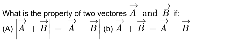 What is the  property  of two  vectores `vec A and vec B`  if: <br> (A) ` vecA + vecB =  vecA - vecB ` (b) `vecA + vecB = vecA - vecB`