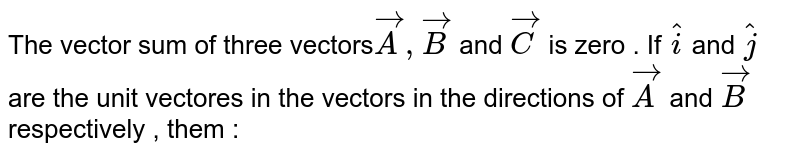 The  vector  sum of three  vectors` vecA, vecB` and `vecC` is zero . If `hati` and `hatj`  are the unit  vectores  in the  vectors in the  directions of `vecA` and `vecB`  respectively , them :