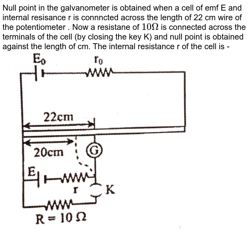 """Null point in the galvanometer is obtained when a cell  of emf E and internal resisance r is connncted across the length of 22 cm wire of  the potentiometer . Now a resistane of `10Omega` is connected across the terminals of the cell (by closing the key K) and null point is obtained against the length of cm. The internal resistance r of the cell is - <br> <img src=""""https://d10lpgp6xz60nq.cloudfront.net/physics_images/CP_JM_MT_05_E01_021_Q01.png"""" width=""""80%"""">"""