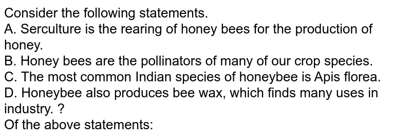 Consider the following statements. <br> A. Serculture is the rearing of honey bees for the production of honey. <br> B. Honey bees are the pollinators of many of our crop species. <br> C. The most common Indian species of honeybee is Apis florea. <br> D. Honeybee also produces bee wax, which finds many uses in industry. ? <br> Of the above statements: