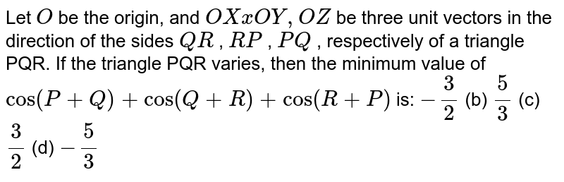 Let `O` be the origin, and `  O X x  O Y  ,  O Z ` be three unit vectors in the direction of the sides `  Q R ` , `  R P ` , `  P Q ` , respectively of a triangle PQR. If the triangle PQR varies, then the minimum value of `cos(P+Q)+cos(Q+R)+cos(R+P)` is: `-3/2`  (b) `5/3`  (c) `3/2`  (d) `-5/3`