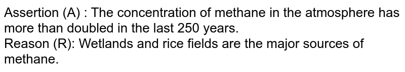 Assertion (A) : The concentration of methane in the atmosphere has more than doubled in the last 250 years. <br> Reason (R): Wetlands and rice fields are the major sources of methane.
