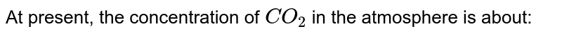 At present, the concentration of `CO_(2)` in the atmosphere is about: