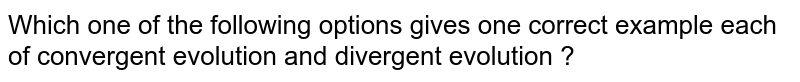 Which one of the following options gives one correct example each of convergent evolution and divergent evolution ?