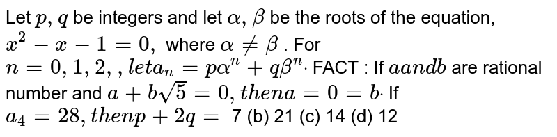 Let `p ,q` be integers and let `alpha,beta` be the roots of the equation, `x^2-x-1=0,` where `alpha!=beta` . For `n=0,1,2, ,l e ta_n=palpha^n+qbeta^ndot` FACT : If `aa n db` are rational number and `a+bsqrt(5)=0,t h e na=0=bdot`  If `a_4=28 ,t h e np+2q=`  7 (b) 21   (c) 14 (d) 12