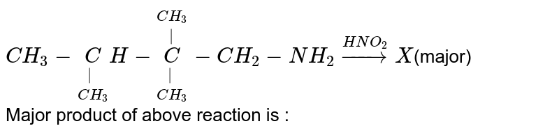 `CH_(3)-underset(CH_(3))underset(|)CH-underset(CH_(3))underset(|)overset(CH_(3))overset(|)C-CH_(2)-NH_(2)overset(HNO_(2))rarrX`(major) <br>  Major product of above reaction is :