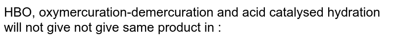 HBO, oxymercuration-demercuration and acid catalysed hydration will not give not give same product in :