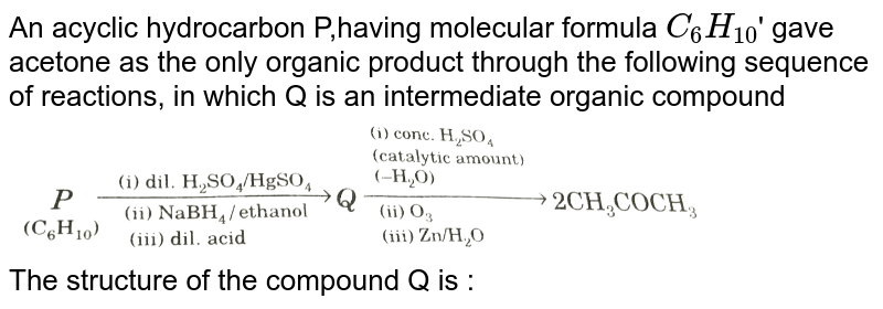 """An acyclic hydrocarbon P,having molecular formula `C_(6)H_(10)`' gave acetone as the only organic product through the  following sequence  of reactions, in which Q is an intermediate organic compound <br> <img src=""""https://d10lpgp6xz60nq.cloudfront.net/physics_images/GRB_ORG_CHM_V02_QB_C05_E01_217_Q01.png"""" width=""""80%""""> <br> The structure of the compound Q is :"""