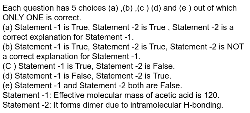 Each question has 5 choices (a) ,(b) ,(c ) (d) and (e ) out of which ONLY ONE is correct. <br> (a) Statement -1 is True, Statement -2 is True , Statement -2 is a correct explanation for Statement -1. <br> (b) Statement -1 is True, Statement -2 is True, Statement -2 is NOT a correct explanation for Statement -1. <br> (C ) Statement -1 is True, Statement -2 is False. <br> (d) Statement -1 is False, Statement -2 is True. <br> (e) Statement -1 and Statement -2 both are False. <br> Statement -1: Effective molecular mass of acetic acid is 120. <br> Statement -2: It forms dimer due to intramolecular H-bonding.