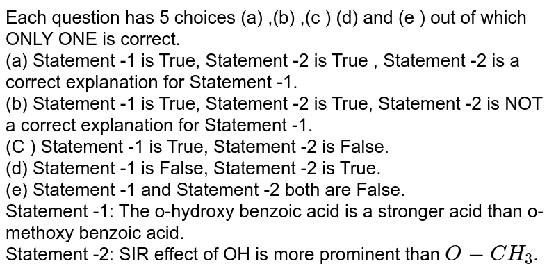 Each question has 5 choices (a) ,(b) ,(c ) (d) and (e ) out of which ONLY ONE is correct. <br> (a) Statement -1 is True, Statement -2 is True , Statement -2 is a correct explanation for Statement -1. <br> (b) Statement -1 is True, Statement -2 is True, Statement -2 is NOT a correct explanation for Statement -1. <br> (C ) Statement -1 is True, Statement -2 is False. <br> (d) Statement -1 is False, Statement -2 is True. <br> (e) Statement -1 and Statement -2 both are False. <br> Statement -1: The o-hydroxy benzoic acid is a stronger acid than o-methoxy benzoic acid. <br> Statement -2: SIR effect of OH is more prominent than `O-CH_(3)`.