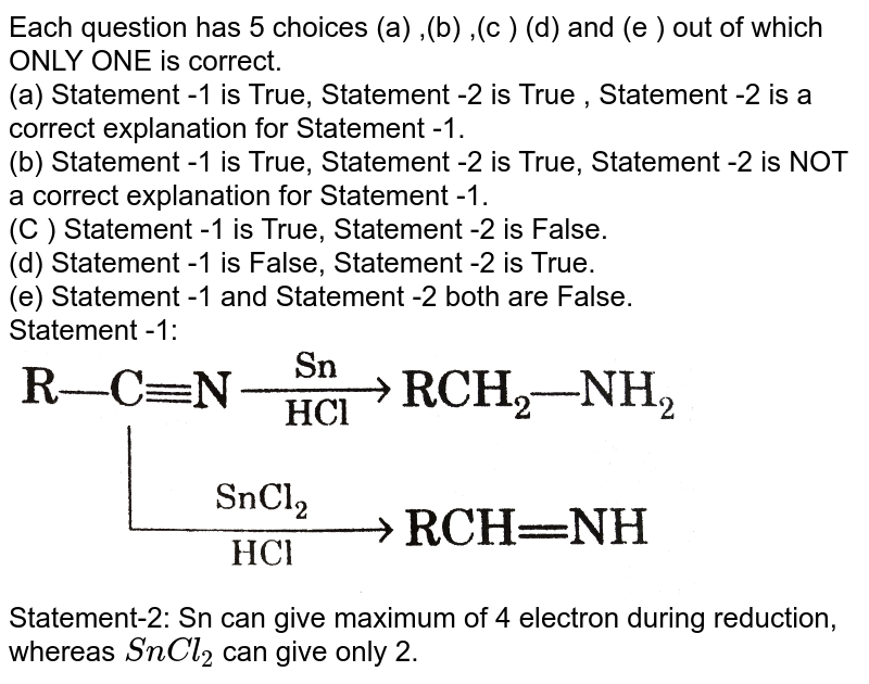 """Each question has 5 choices (a) ,(b) ,(c ) (d) and (e ) out of which ONLY ONE is correct. <br> (a) Statement -1 is True, Statement -2 is True , Statement -2 is a correct explanation for Statement -1. <br> (b) Statement -1 is True, Statement -2 is True, Statement -2 is NOT a correct explanation for Statement -1. <br> (C ) Statement -1 is True, Statement -2 is False. <br> (d) Statement -1 is False, Statement -2 is True. <br> (e) Statement -1 and Statement -2 both are False.  <br> Statement -1: <img src=""""https://d10lpgp6xz60nq.cloudfront.net/physics_images/GRB_ORG_CHM_V02_QB_C07_E01_131_Q01.png"""" width=""""80%""""> <br> Statement-2: Sn can give maximum of 4 electron during reduction, whereas `SnCl_(2)` can give only 2."""