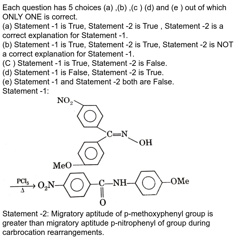 """Each question has 5 choices (a) ,(b) ,(c ) (d) and (e ) out of which ONLY ONE is correct. <br> (a) Statement -1 is True, Statement -2 is True , Statement -2 is a correct explanation for Statement -1. <br> (b) Statement -1 is True, Statement -2 is True, Statement -2 is NOT a correct explanation for Statement -1. <br> (C ) Statement -1 is True, Statement -2 is False. <br> (d) Statement -1 is False, Statement -2 is True. <br> (e) Statement -1 and Statement -2 both are False. <br> Statement -1:  <img src=""""https://d10lpgp6xz60nq.cloudfront.net/physics_images/GRB_ORG_CHM_V02_QB_C07_E01_133_Q01.png"""" width=""""80%""""> <br> Statement -2: Migratory aptitude of p-methoxyphenyl group is greater than migratory aptitude p-nitrophenyl of group during carbrocation rearrangements."""