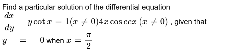 """Find   a particular solution of the differential equation `(dx)/(dy)+ycotx=1(x!=0)4xcose c x` `(x!=0)` ,   given that `y"""" """"="""" """"0` when `x=pi/2`"""