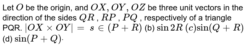 Let `O` be the origin, and `  O X  ,  O Y  ,  O Z ` be three unit vectors in the direction of the sides `  Q R ` , `  R P ` , `  P Q ` , respectively of a triangle PQR. `|  O X xx  O Y |=`  `s in(P+R)`  (b) `sin2R`  `(c)sin(Q+R)` (d) `sin(P+Q)dot`