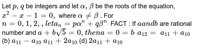 Let `p ,q` be integers and let `alpha,beta` be the roots of the equation, `x^2-x-1=0,` where `alpha!=beta` . For `n=0,1,2, .....,l e ta_n=palpha^n+qbeta^ndot` FACT : If `aa n db` are rational number and `a+bsqrt(5)=0,t h e na=0=bdot`  `a_(12)=`  (a)`a_(11)+a_(10)`  (b) `a_(11)-a_(10)`  (c)`a_(11)+2a_(10)`  (d) `2a_(11)+a_(10)`