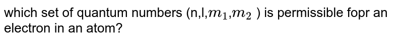 which set of quantum numbers (n,l,`m_(1)`,`m_(2)` ) is permissible fopr an electron in an atom?