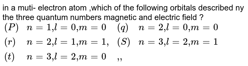 """in a muti- electron atom ,which  of the following orbitals described ny the three quantum numbers magnetic and electric field ? <br> `{:(( P) ,n=1"""",""""l=0"""","""" m=0,(q) , n=2"""",""""l=0"""","""" m=0),((r ) , n=2"""","""" l=1"""","""" m=1"""","""",(S ) , n=3"""","""" l=2"""","""" m=1),((t  ), n=3"""",""""l=2"""",""""m=0,"""","""""""","""""""",):}`"""