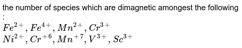the number  of species which are  dimagnetic amongest the following : <br>`Fe^(2+),Fe^(4+),Mn^(2+),Cr^(3+)`<br>`Ni^(2+),Cr^(+6),Mn^(+7),V^(3+),Sc^(3+)`