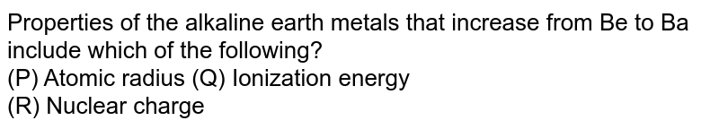 Properties of the alkaline earth metals that increase from Be to Ba include which of the following? <br> (P) Atomic radius (Q) Ionization energy <br> (R) Nuclear charge