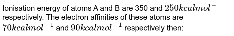 Ionisation energy of atoms A and B are 350 and `250 kcal mol^(-)` respectively. The electron affinities of these atoms are `70 kcal mol^(-1)` and `90 kcal mol^(-1)` respectively then: