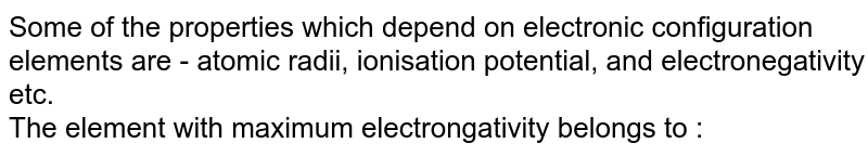 Some of the properties which depend on electronic configuration elements are - atomic radii, ionisation potential, and electronegativity etc. <br> The element with maximum electrongativity belongs to :