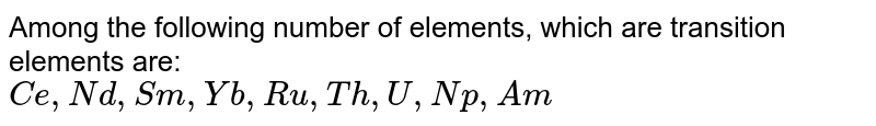 Among the following number of elements, which are transition elements are: <br> `Ce, Nd, Sm, Yb, Ru, Th, U, Np, Am`
