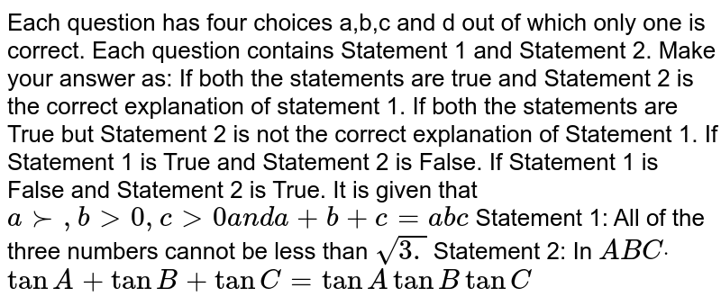 Each question has four choices a,b,c   and d out of which only one is correct. Each question contains Statement 1   and Statement 2. Make your answer as: If both the statements are true and Statement 2 is the correct   explanation of statement 1. If both the statements are True but Statement 2 is not the correct   explanation of Statement 1. If Statement 1 is True and Statement 2 is False. If Statement 1 is False and Statement 2 is True. It is given that `a >-,b >0,c >0a n da+b+c=a b c`  Statement 1: All of the three numbers cannot be less than `sqrt(3.)`  Statement 2: In ` A B Cdot`  `tanA+tanB+tanC=tanAtanBtanC`