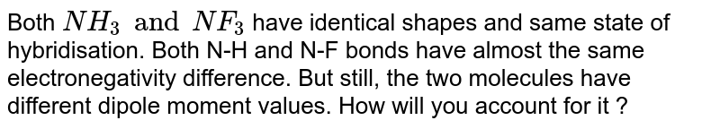 Both `NH_(3) and NF_(3)` have identical shapes and same state of hybridisation. Both N-H and N-F bonds have almost the same electronegativity difference. But still, the two molecules have different dipole moment values. How will you account for it ?