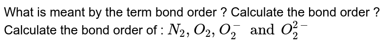 What is meant by the term bond order ? Calculate the bond order ? Calculate the bond order of : `N_(2),O_(2),O_(2)^(-)and O_(2)^(2-)`