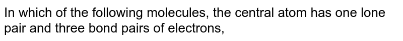 In which of the following molecules, the central atom has one lone pair and three bond pairs of electrons,