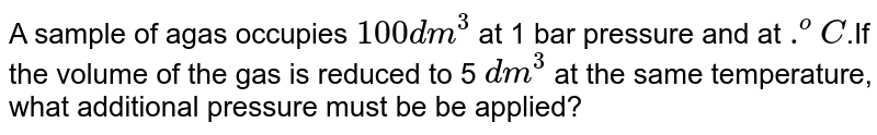 A sample of agas occupies `100 dm^(3)` at 1 bar pressure and at `.^(o)C`.If the volume of the gas is reduced to 5 `dm^(3)` at the same temperature, what additional pressure must be be applied?