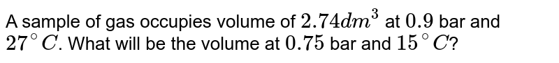 A sample of gas occupies volume of `2.74 dm^(3)` at `0.9` bar and `27^(@)C`. What will be the volume at `0.75` bar and `15^(@)C`?