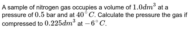 A sample of nitrogen gas occupies a volume of `1.0 dm^(3)` at a pressure of `0.5` bar and at `40^(@)C`. Calculate the pressure the gas if compressed to `0.225 dm^(3)` at `-6^(@)C`.