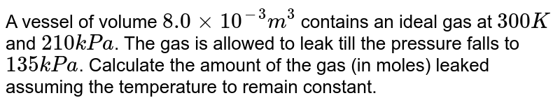 A vessel of volume `8.0 xx 10^(-3) m^(3)` contains an  ideal gas at `300 K` and `210 kPa`. The gas is allowed to leak till the pressure falls to `135 kPa`. Calculate the amount of the gas (in moles) leaked assuming the temperature to remain constant.